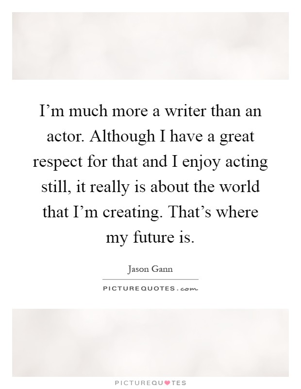 I'm much more a writer than an actor. Although I have a great respect for that and I enjoy acting still, it really is about the world that I'm creating. That's where my future is Picture Quote #1