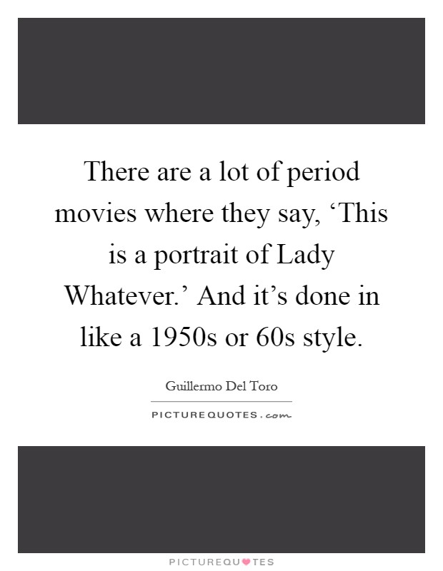 There are a lot of period movies where they say, 'This is a portrait of Lady Whatever.' And it's done in like a 1950s or 60s style Picture Quote #1