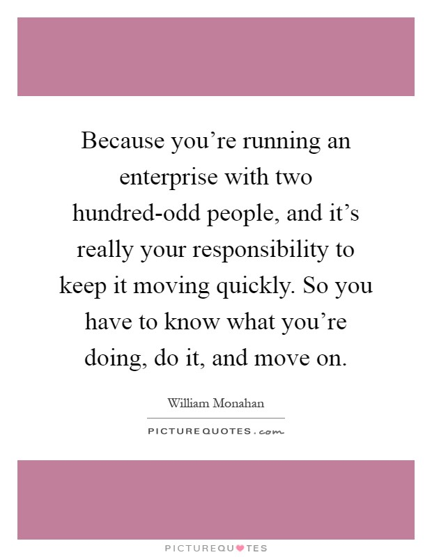 Because you're running an enterprise with two hundred-odd people, and it's really your responsibility to keep it moving quickly. So you have to know what you're doing, do it, and move on Picture Quote #1