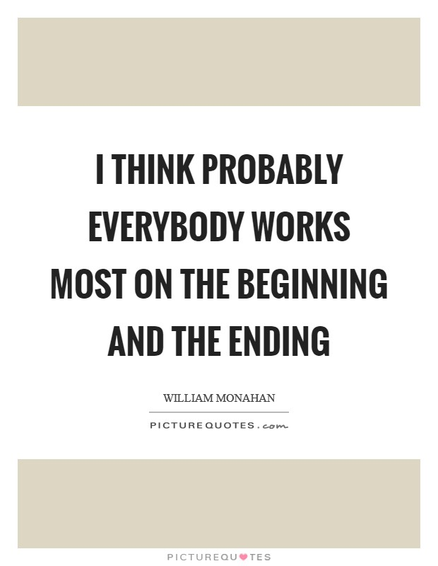 I think probably everybody works most on the beginning and the ending Picture Quote #1