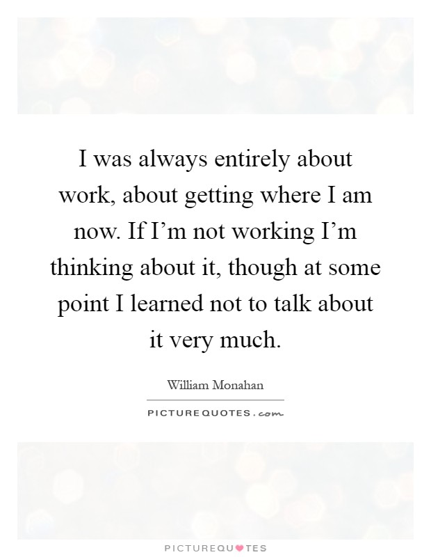 I was always entirely about work, about getting where I am now. If I'm not working I'm thinking about it, though at some point I learned not to talk about it very much Picture Quote #1
