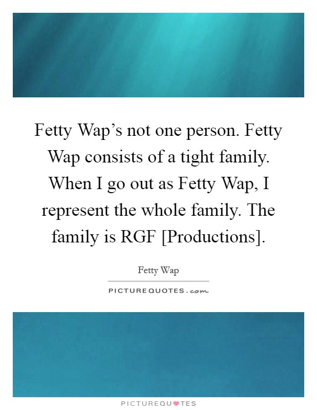 Fetty Wap's not one person. Fetty Wap consists of a tight family. When I go out as Fetty Wap, I represent the whole family. The family is RGF [Productions] Picture Quote #1