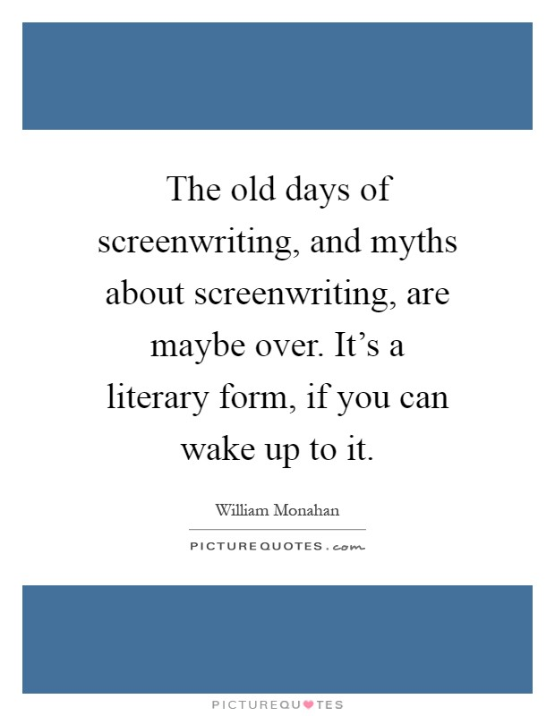The old days of screenwriting, and myths about screenwriting, are maybe over. It's a literary form, if you can wake up to it Picture Quote #1