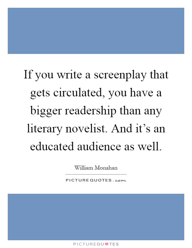 If you write a screenplay that gets circulated, you have a bigger readership than any literary novelist. And it's an educated audience as well Picture Quote #1
