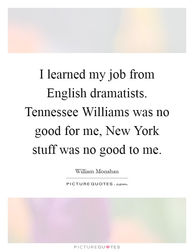 I learned my job from English dramatists. Tennessee Williams was no good for me, New York stuff was no good to me Picture Quote #1