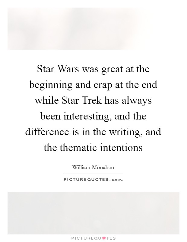 Star Wars was great at the beginning and crap at the end while Star Trek has always been interesting, and the difference is in the writing, and the thematic intentions Picture Quote #1