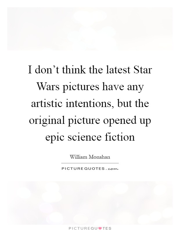 I don't think the latest Star Wars pictures have any artistic intentions, but the original picture opened up epic science fiction Picture Quote #1