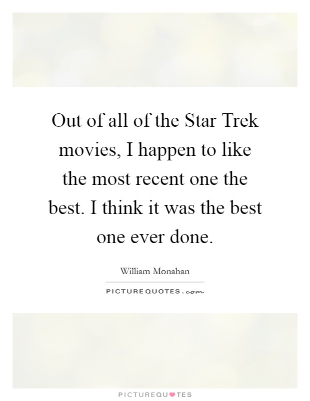 Out of all of the Star Trek movies, I happen to like the most recent one the best. I think it was the best one ever done Picture Quote #1