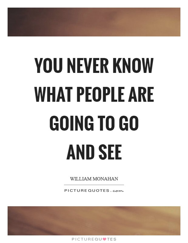 You never know what people are going to go and see Picture Quote #1