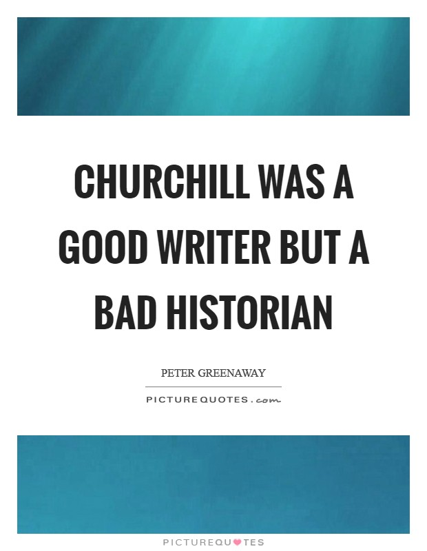 Churchill was a good writer but a bad historian Picture Quote #1