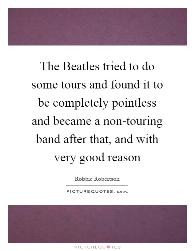 The Beatles tried to do some tours and found it to be completely pointless and became a non-touring band after that, and with very good reason Picture Quote #1