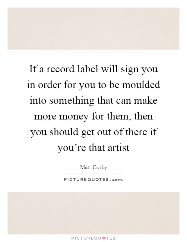 If a record label will sign you in order for you to be moulded into something that can make more money for them, then you should get out of there if you're that artist Picture Quote #1