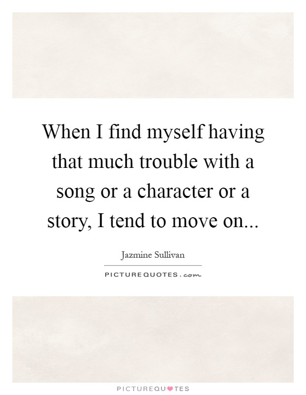 When I find myself having that much trouble with a song or a character or a story, I tend to move on Picture Quote #1
