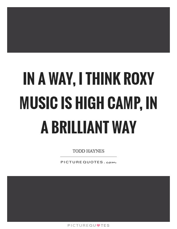 In a way, I think Roxy Music is high camp, in a brilliant way Picture Quote #1