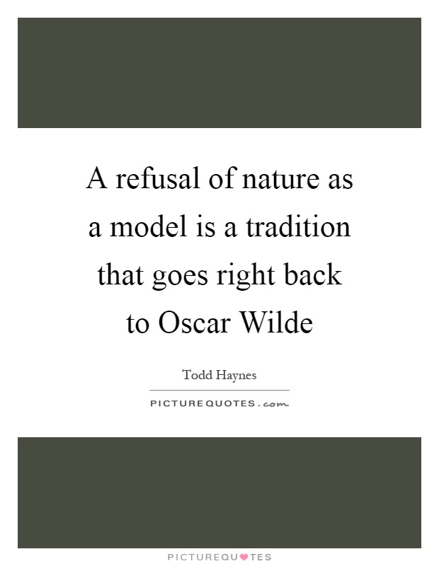 A refusal of nature as a model is a tradition that goes right back to Oscar Wilde Picture Quote #1