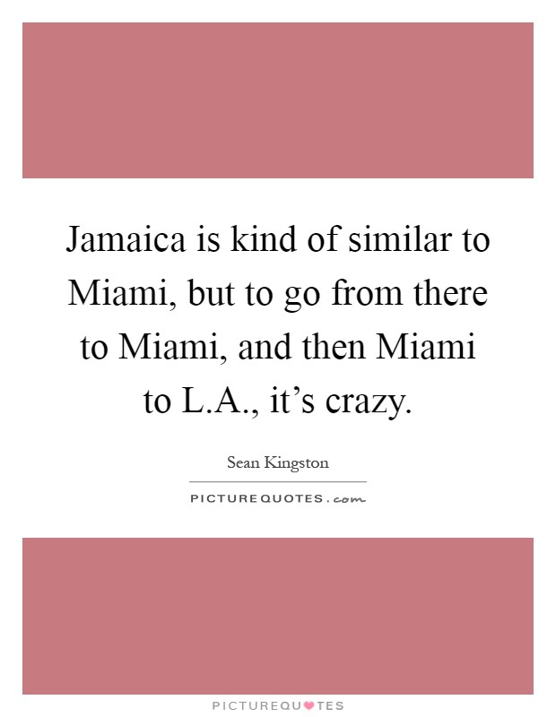 Jamaica is kind of similar to Miami, but to go from there to Miami, and then Miami to L.A., it's crazy Picture Quote #1