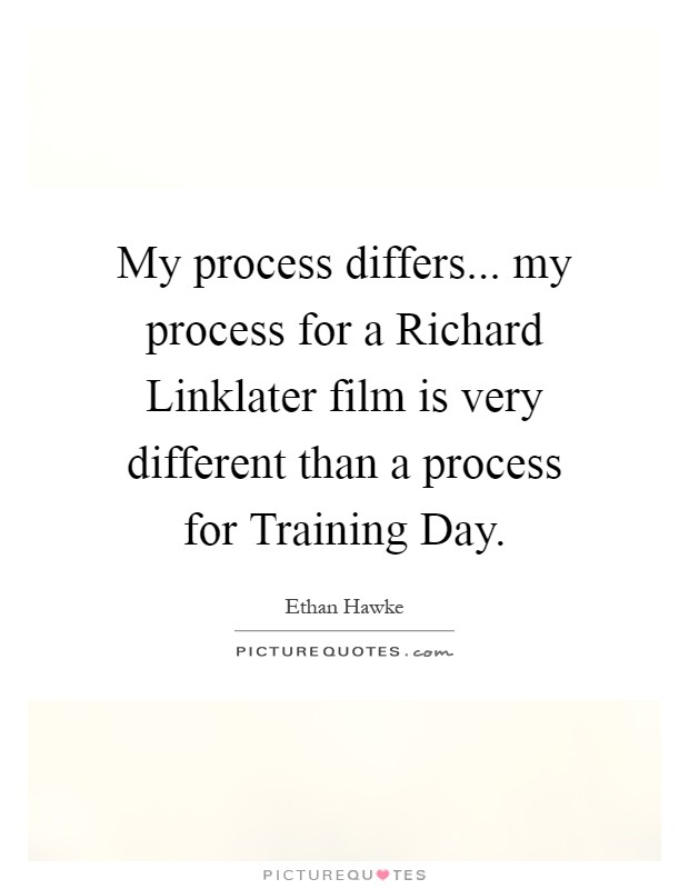 My process differs... my process for a Richard Linklater film is very different than a process for Training Day Picture Quote #1
