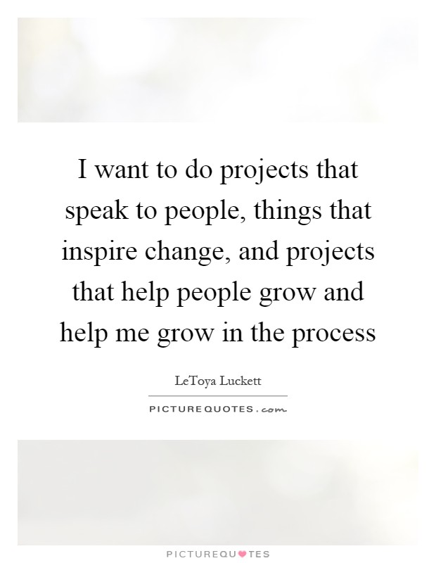 I want to do projects that speak to people, things that inspire change, and projects that help people grow and help me grow in the process Picture Quote #1