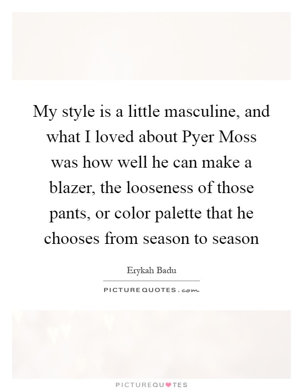 My style is a little masculine, and what I loved about Pyer Moss was how well he can make a blazer, the looseness of those pants, or color palette that he chooses from season to season Picture Quote #1