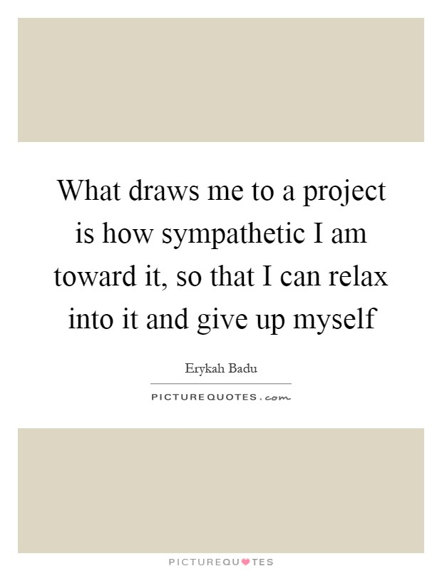What draws me to a project is how sympathetic I am toward it, so that I can relax into it and give up myself Picture Quote #1