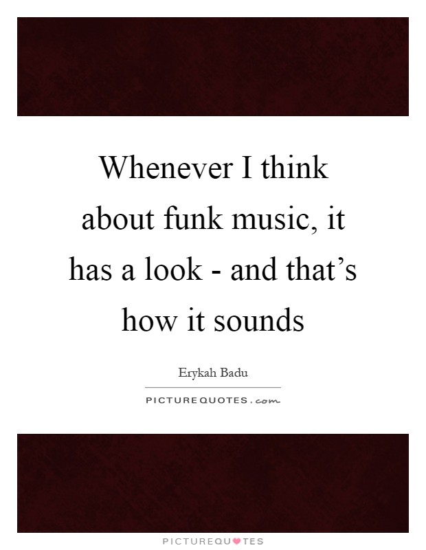 Whenever I think about funk music, it has a look - and that's how it sounds Picture Quote #1