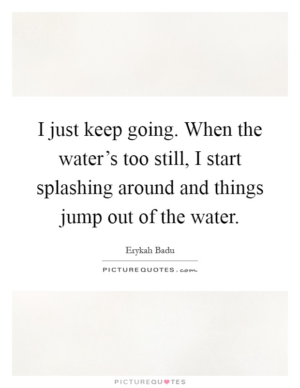 I just keep going. When the water's too still, I start splashing around and things jump out of the water Picture Quote #1