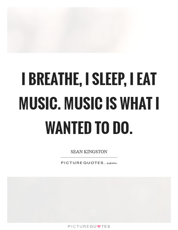 I breathe, I sleep, I eat music. Music is what I wanted to do Picture Quote #1