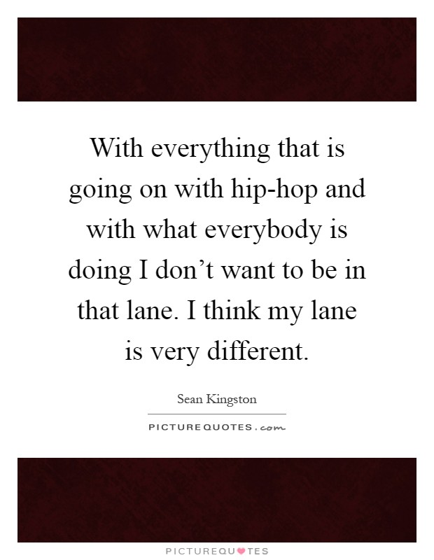 With everything that is going on with hip-hop and with what everybody is doing I don't want to be in that lane. I think my lane is very different Picture Quote #1
