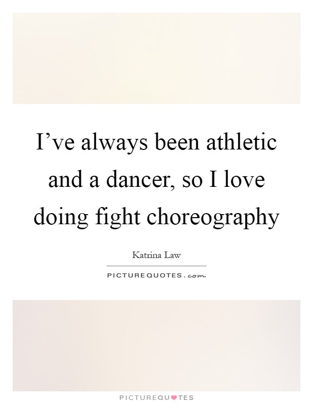 I've always been athletic and a dancer, so I love doing fight choreography Picture Quote #1