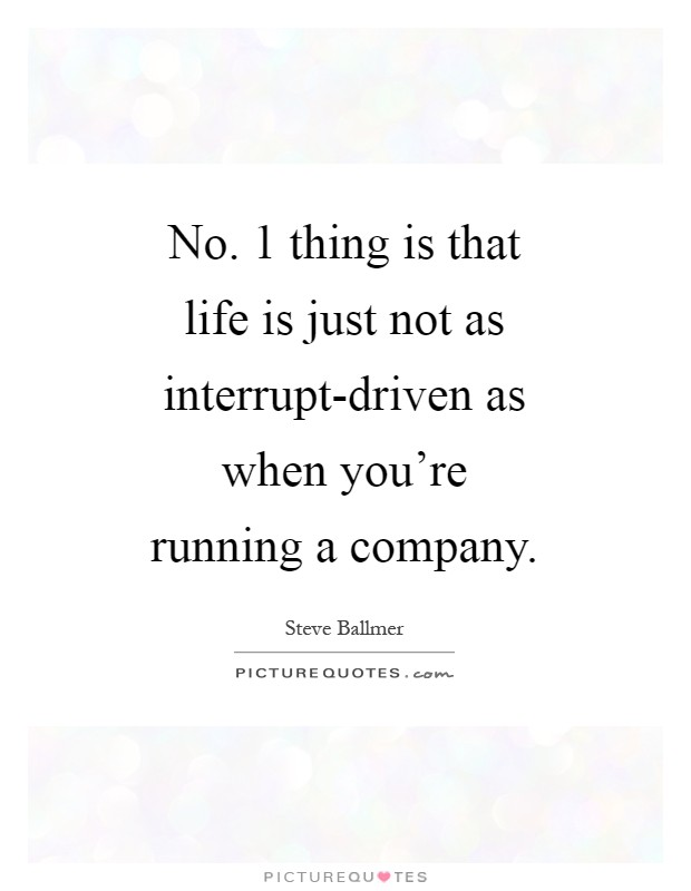 No. 1 thing is that life is just not as interrupt-driven as when you're running a company Picture Quote #1