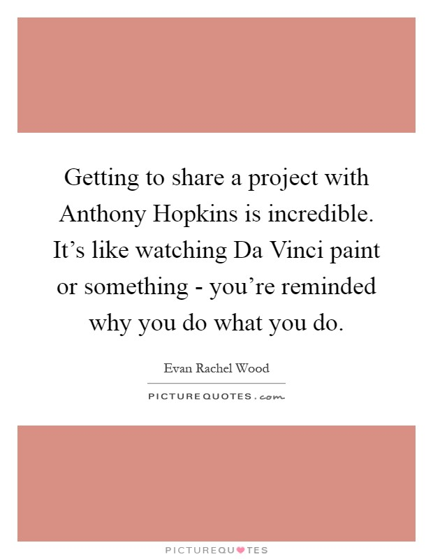 Getting to share a project with Anthony Hopkins is incredible. It's like watching Da Vinci paint or something - you're reminded why you do what you do Picture Quote #1