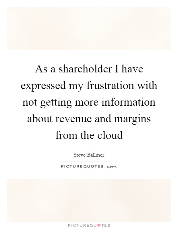 As a shareholder I have expressed my frustration with not getting more information about revenue and margins from the cloud Picture Quote #1