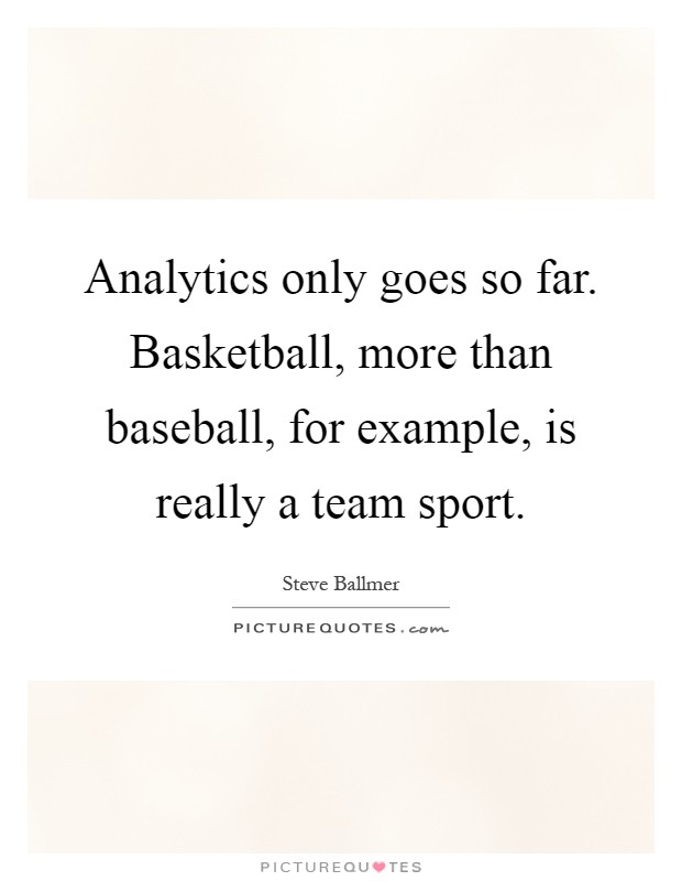 Analytics only goes so far. Basketball, more than baseball, for example, is really a team sport Picture Quote #1