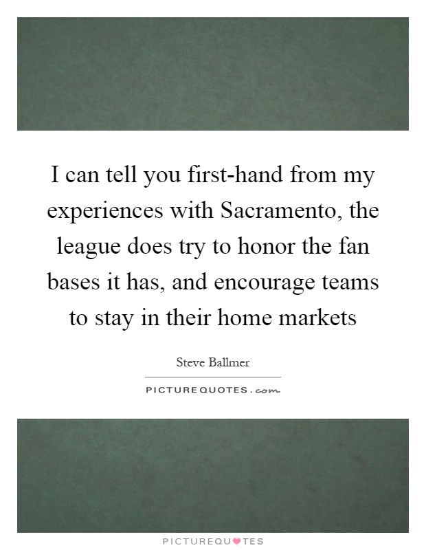 I can tell you first-hand from my experiences with Sacramento, the league does try to honor the fan bases it has, and encourage teams to stay in their home markets Picture Quote #1