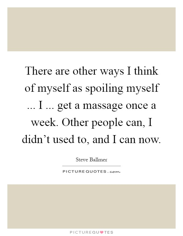 There are other ways I think of myself as spoiling myself ... I ... get a massage once a week. Other people can, I didn't used to, and I can now Picture Quote #1