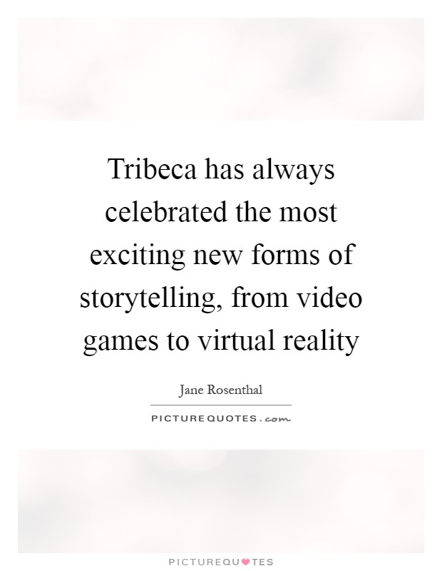 Tribeca has always celebrated the most exciting new forms of storytelling, from video games to virtual reality Picture Quote #1