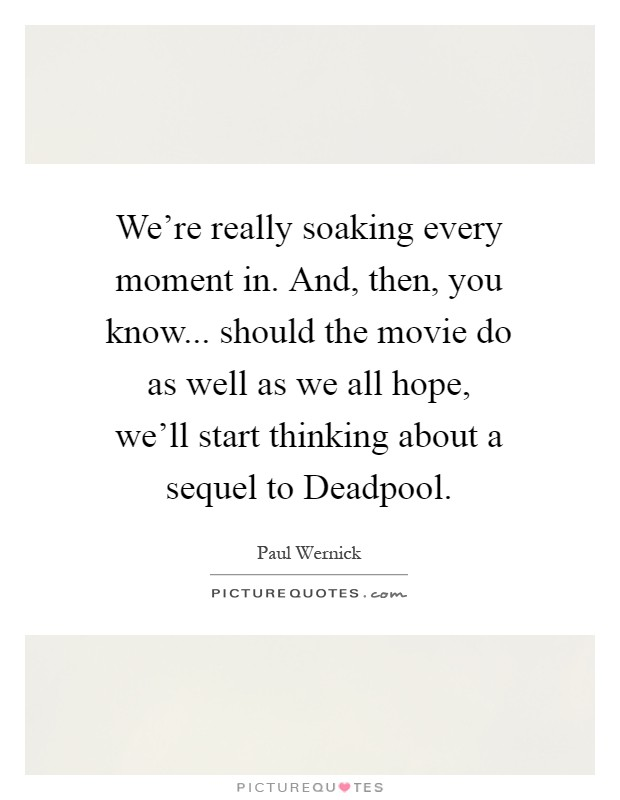 We're really soaking every moment in. And, then, you know... should the movie do as well as we all hope, we'll start thinking about a sequel to Deadpool Picture Quote #1