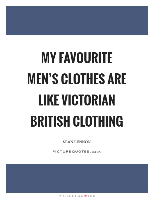My favourite men's clothes are like Victorian British clothing Picture Quote #1