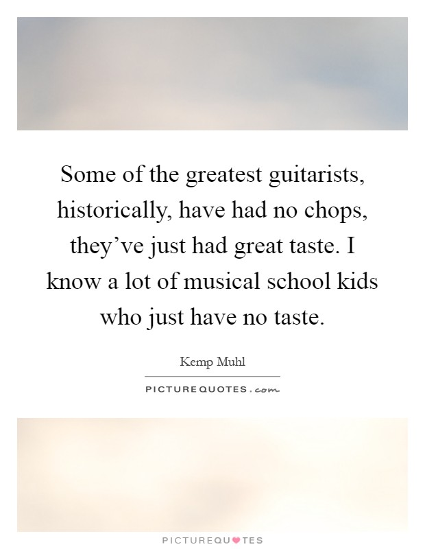 Some of the greatest guitarists, historically, have had no chops, they've just had great taste. I know a lot of musical school kids who just have no taste Picture Quote #1
