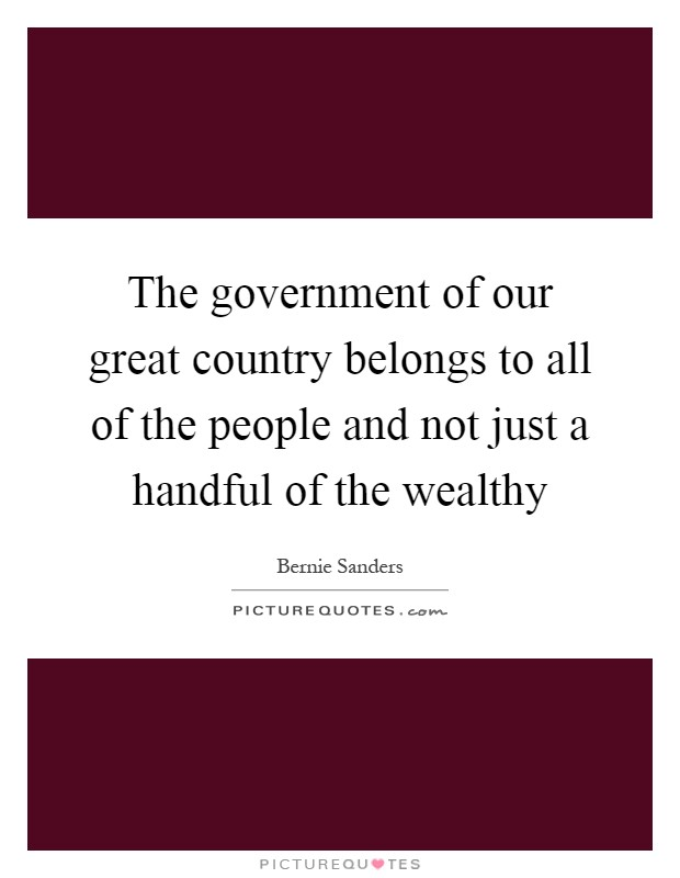 The government of our great country belongs to all of the people and not just a handful of the wealthy Picture Quote #1