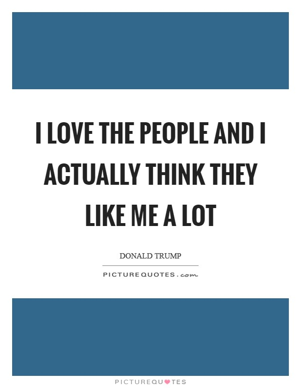 I love the people and I actually think they like me a lot Picture Quote #1
