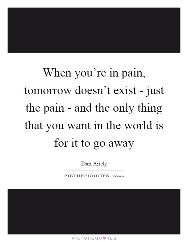 When you're in pain, tomorrow doesn't exist - just the pain - and the only thing that you want in the world is for it to go away Picture Quote #1