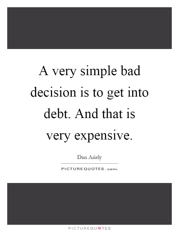 A very simple bad decision is to get into debt. And that is very expensive Picture Quote #1