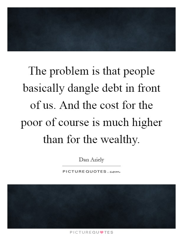 The problem is that people basically dangle debt in front of us. And the cost for the poor of course is much higher than for the wealthy Picture Quote #1
