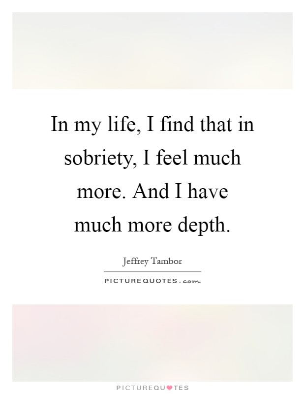 In my life, I find that in sobriety, I feel much more. And I have much more depth Picture Quote #1