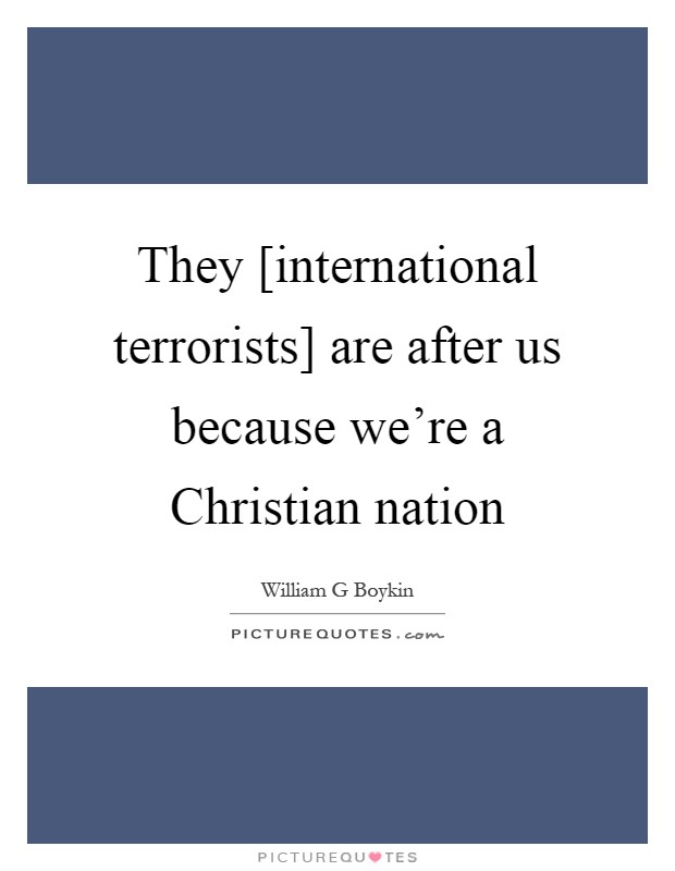 They [international terrorists] are after us because we're a Christian nation Picture Quote #1