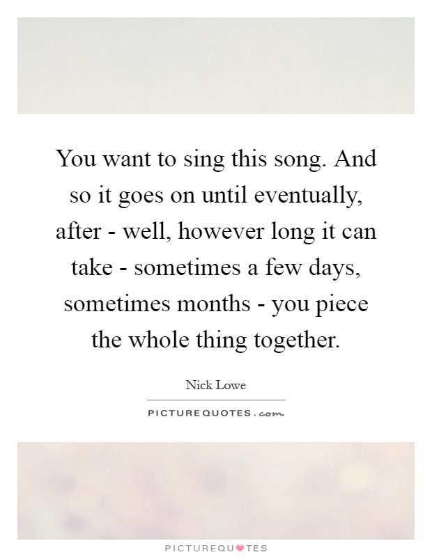 You want to sing this song. And so it goes on until eventually, after - well, however long it can take - sometimes a few days, sometimes months - you piece the whole thing together Picture Quote #1