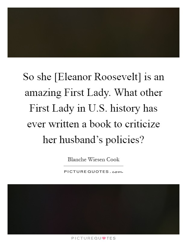 So she [Eleanor Roosevelt] is an amazing First Lady. What other First Lady in U.S. history has ever written a book to criticize her husband's policies? Picture Quote #1