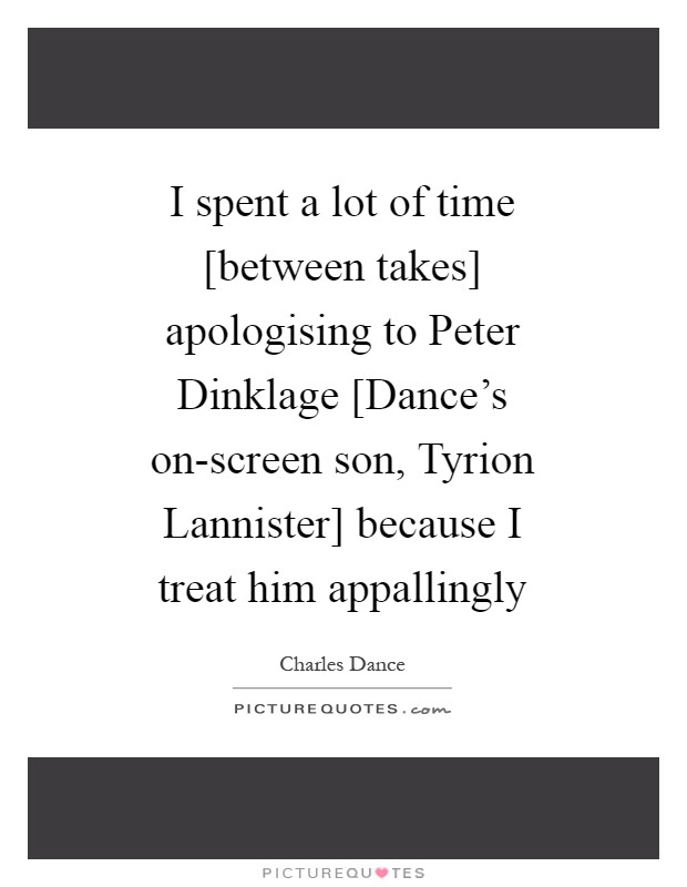 I spent a lot of time [between takes] apologising to Peter Dinklage [Dance's on-screen son, Tyrion Lannister] because I treat him appallingly Picture Quote #1