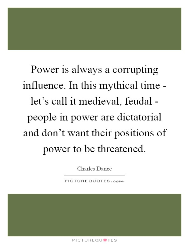 Power is always a corrupting influence. In this mythical time - let's call it medieval, feudal - people in power are dictatorial and don't want their positions of power to be threatened Picture Quote #1